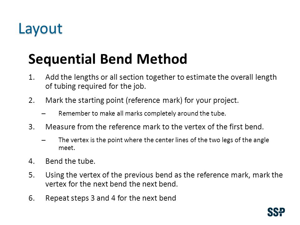 Layout Sequential Bend Method 1.Add the lengths or all section together to estimate the overall length of tubing required for the job.