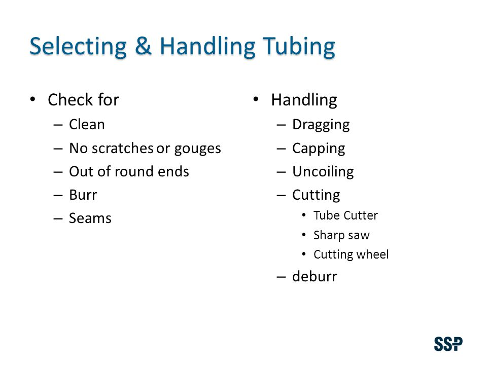 Selecting & Handling Tubing Check for – Clean – No scratches or gouges – Out of round ends – Burr – Seams Handling – Dragging – Capping – Uncoiling – Cutting Tube Cutter Sharp saw Cutting wheel – deburr