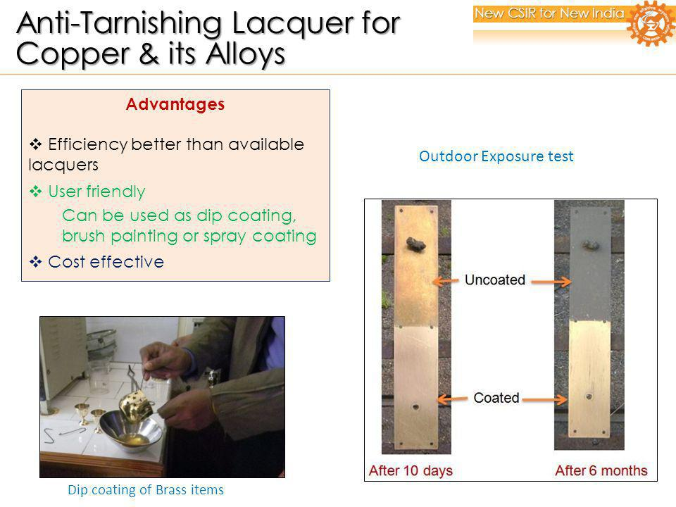 Dip coating of Brass items Advantages Efficiency better than available lacquers User friendly Can be used as dip coating, brush painting or spray coating Cost effective Outdoor Exposure test New CSIR for New India Anti-Tarnishing Lacquer for Anti-Tarnishing Lacquer for Copper & its Alloys Copper & its Alloys