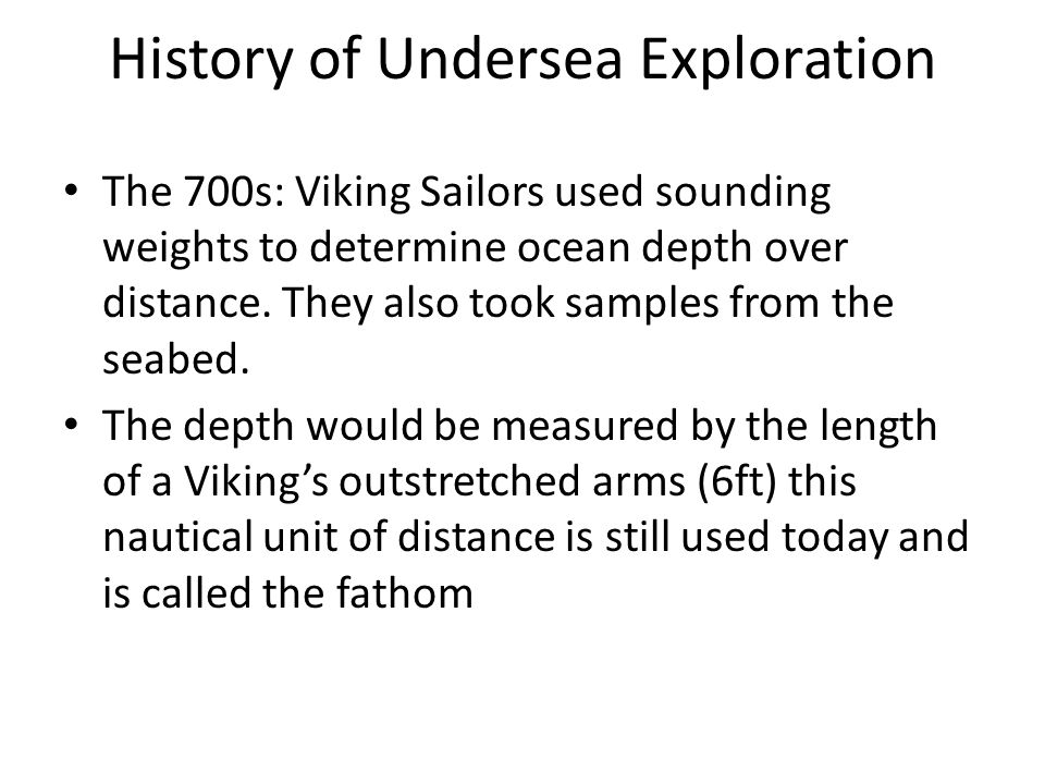 History of Undersea Exploration The 700s: Viking Sailors used sounding weights to determine ocean depth over distance.