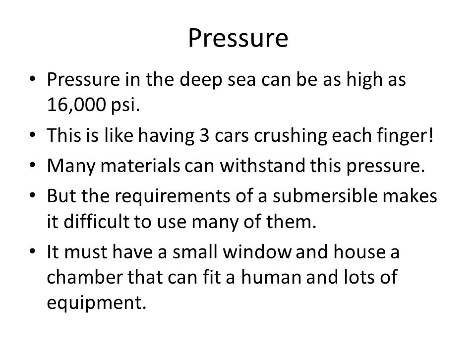 Pressure Pressure in the deep sea can be as high as 16,000 psi.
