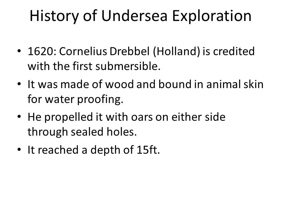History of Undersea Exploration 1620: Cornelius Drebbel (Holland) is credited with the first submersible.
