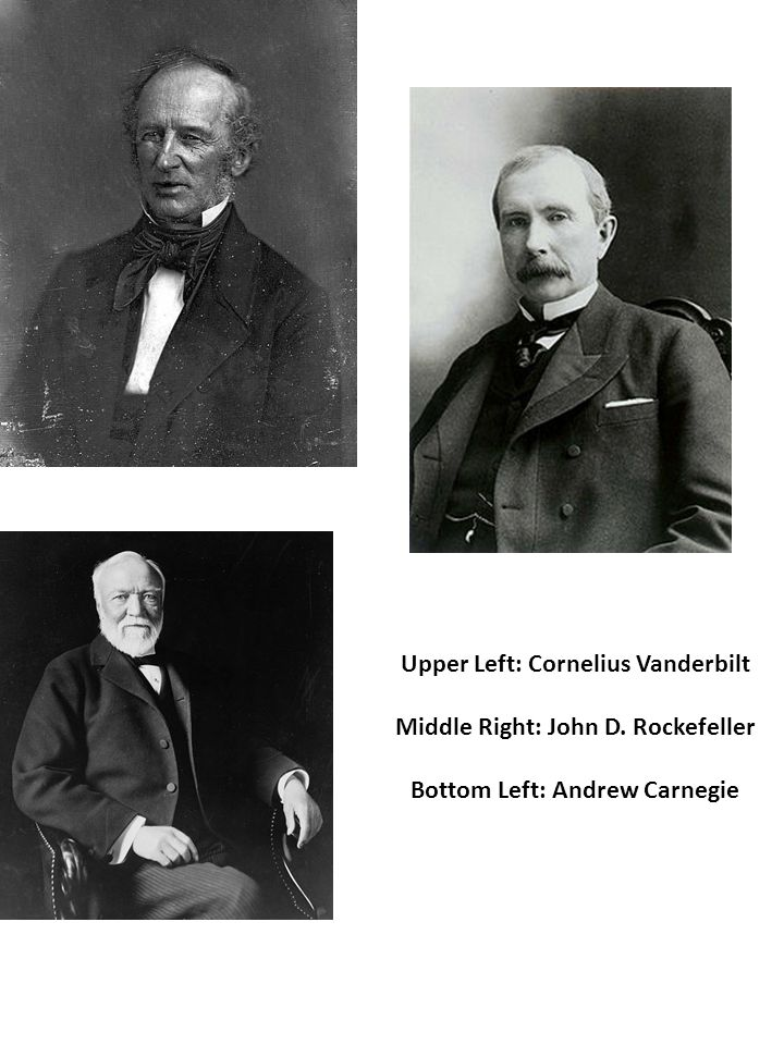 Upper Left: Cornelius Vanderbilt Middle Right: John D. Rockefeller Bottom Left: Andrew Carnegie