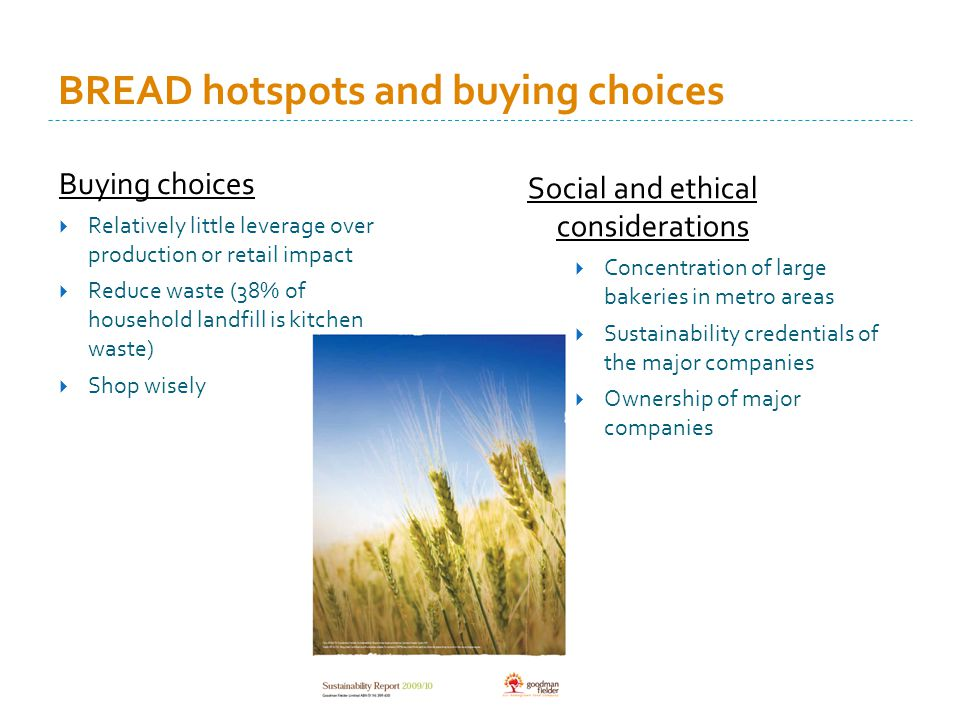 BREAD hotspots and buying choices Buying choices Relatively little leverage over production or retail impact Reduce waste (38% of household landfill is kitchen waste) Shop wisely Social and ethical considerations Concentration of large bakeries in metro areas Sustainability credentials of the major companies Ownership of major companies