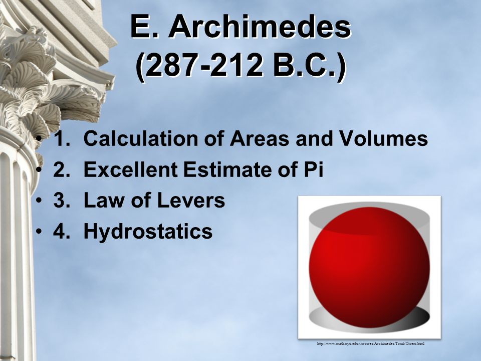 1.Calculation of Areas and Volumes 2.Excellent Estimate of Pi 3.Law of Levers 4.Hydrostatics http://www.math.nyu.edu/~crorres/Archimedes/Tomb/Cicero.html