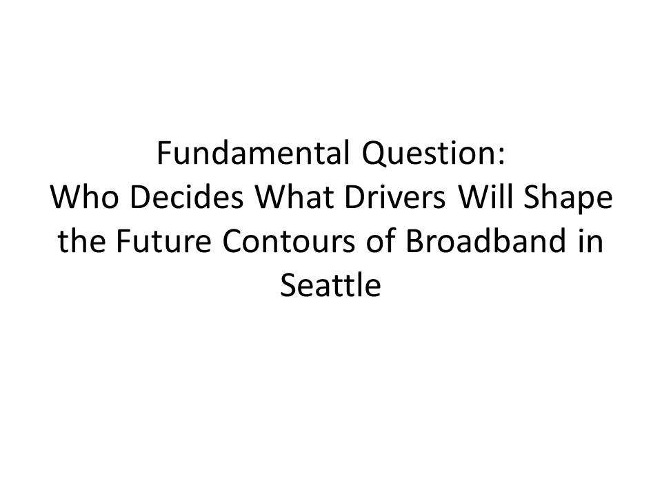 Fundamental Question: Who Decides What Drivers Will Shape the Future Contours of Broadband in Seattle