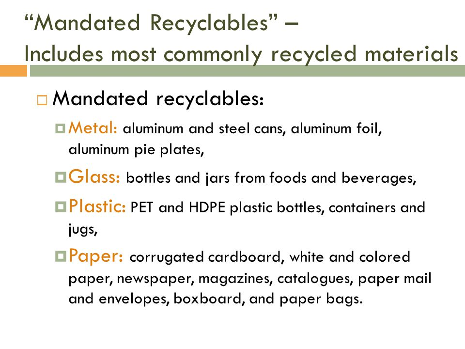 Mandated Recyclables – Includes most commonly recycled materials Mandated recyclables: Metal: aluminum and steel cans, aluminum foil, aluminum pie plates, Glass: bottles and jars from foods and beverages, Plastic: PET and HDPE plastic bottles, containers and jugs, Paper: corrugated cardboard, white and colored paper, newspaper, magazines, catalogues, paper mail and envelopes, boxboard, and paper bags.