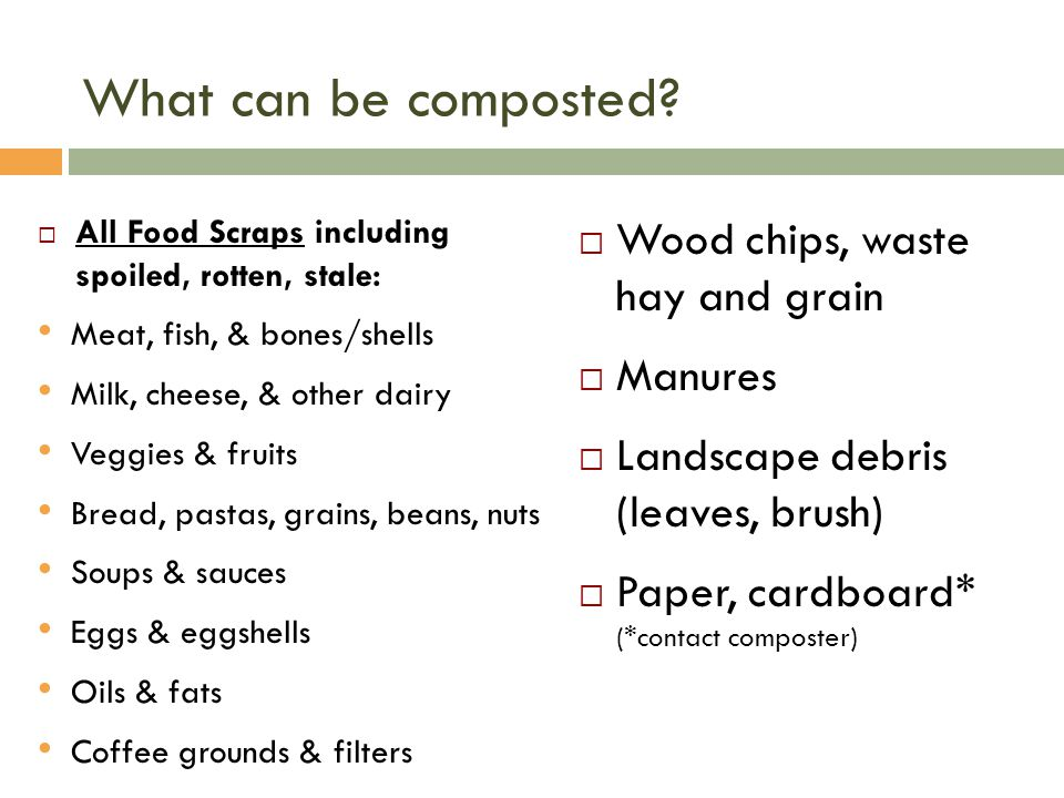 Wood chips, waste hay and grain Manures Landscape debris (leaves, brush) Paper, cardboard* (*contact composter) What can be composted.
