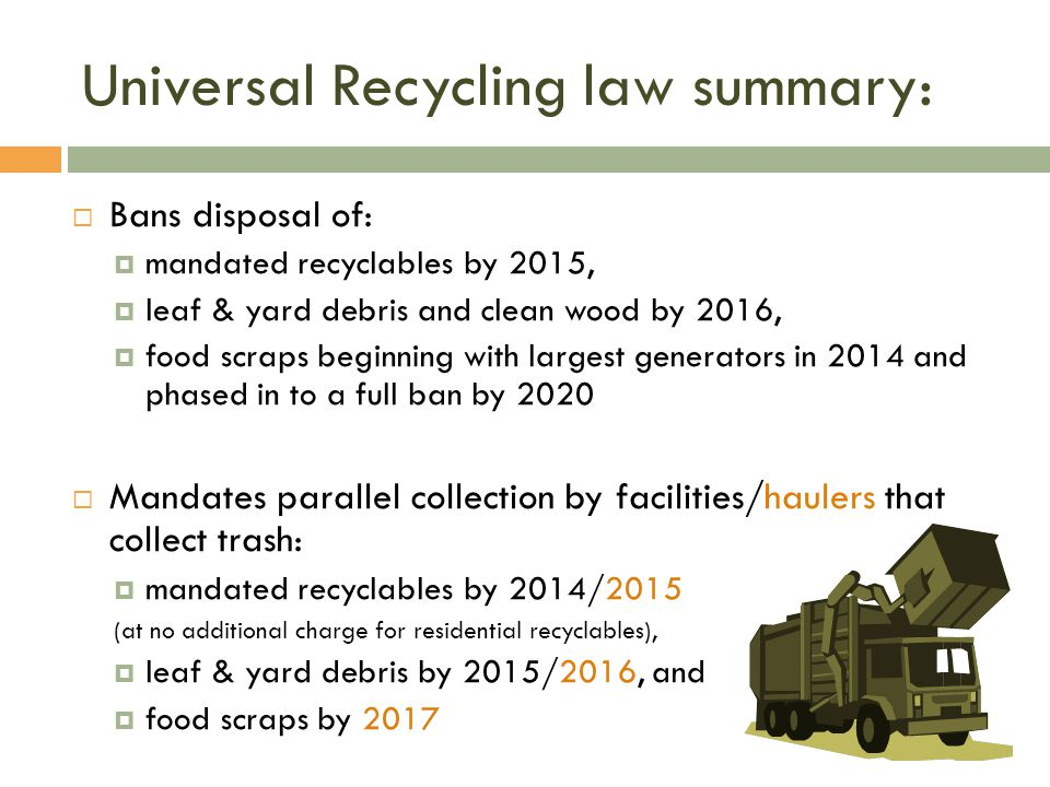 Universal Recycling law summary: Bans disposal of: mandated recyclables by 2015, leaf & yard debris and clean wood by 2016, food scraps beginning with largest generators in 2014 and phased in to a full ban by 2020 Mandates parallel collection by facilities/haulers that collect trash: mandated recyclables by 2014/2015 (at no additional charge for residential recyclables), leaf & yard debris by 2015/2016, and food scraps by 2017