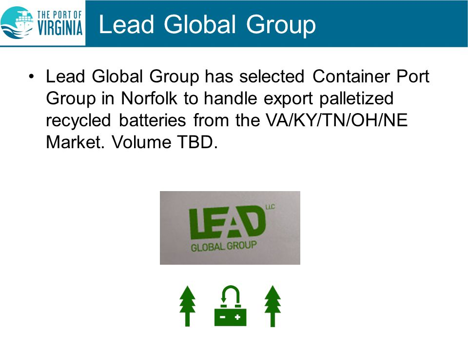 Lead Global Group Lead Global Group has selected Container Port Group in Norfolk to handle export palletized recycled batteries from the VA/KY/TN/OH/NE Market.