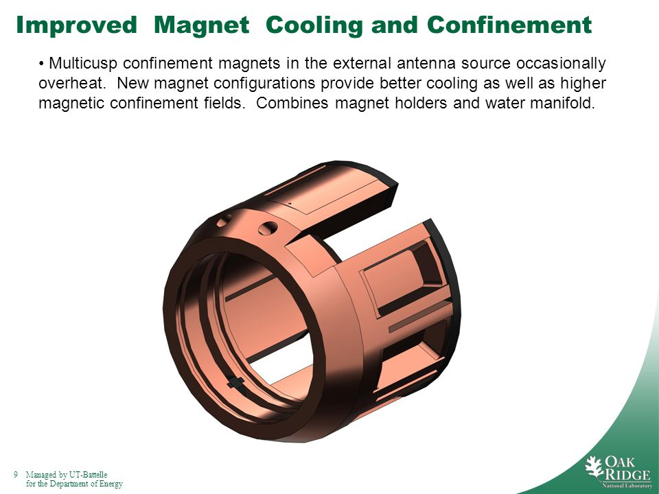 9Managed by UT-Battelle for the Department of Energy Improved Magnet Cooling and Confinement Multicusp confinement magnets in the external antenna source occasionally overheat.