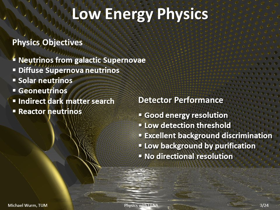 Low Energy Physics Detector Performance Good energy resolution Good energy resolution Low detection threshold Low detection threshold Excellent background discrimination Excellent background discrimination Low background by purification Low background by purification No directional resolution No directional resolution Detector Performance Good energy resolution Good energy resolution Low detection threshold Low detection threshold Excellent background discrimination Excellent background discrimination Low background by purification Low background by purification No directional resolution No directional resolution Physics Objectives Neutrinos from galactic Supernovae Neutrinos from galactic Supernovae Diffuse Supernova neutrinos Diffuse Supernova neutrinos Solar neutrinos Solar neutrinos Geoneutrinos Geoneutrinos Indirect dark matter search Indirect dark matter search Reactor neutrinos Reactor neutrinos Michael Wurm, TUM Physics with LENA3/24