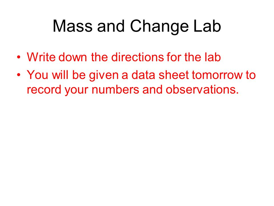 Mass and Change Lab Write down the directions for the lab You will be given a data sheet tomorrow to record your numbers and observations.