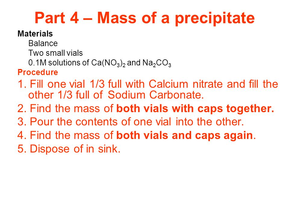 Part 4 – Mass of a precipitate Materials Balance Two small vials 0.1M solutions of Ca(NO 3 ) 2 and Na 2 CO 3 Procedure 1.