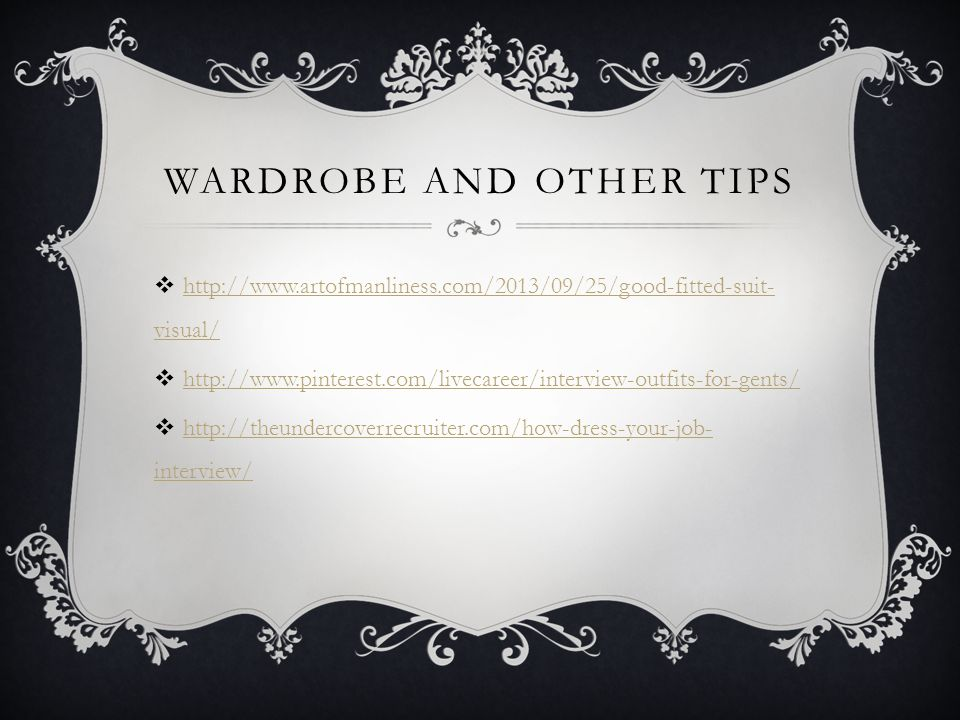 WARDROBE AND OTHER TIPS http://www.artofmanliness.com/2013/09/25/good-fitted-suit- visual/ http://www.artofmanliness.com/2013/09/25/good-fitted-suit- visual/ http://www.pinterest.com/livecareer/interview-outfits-for-gents/ http://theundercoverrecruiter.com/how-dress-your-job- interview/ http://theundercoverrecruiter.com/how-dress-your-job- interview/
