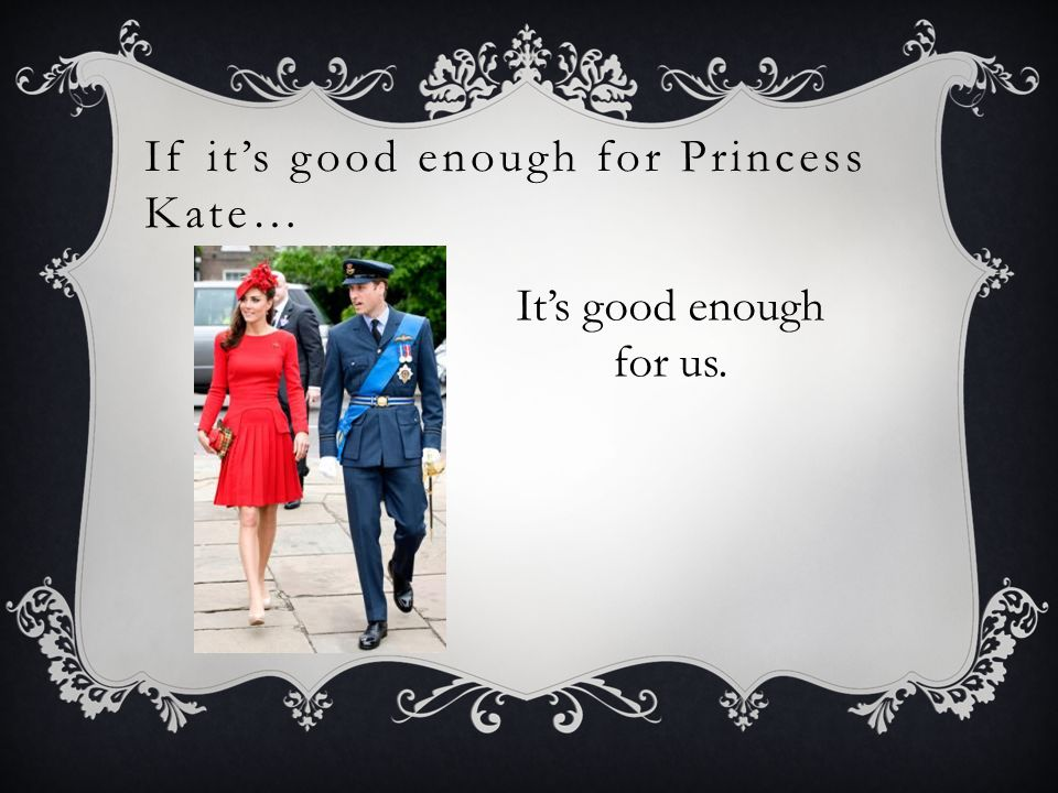 If its good enough for Princess Kate… Its good enough for us.