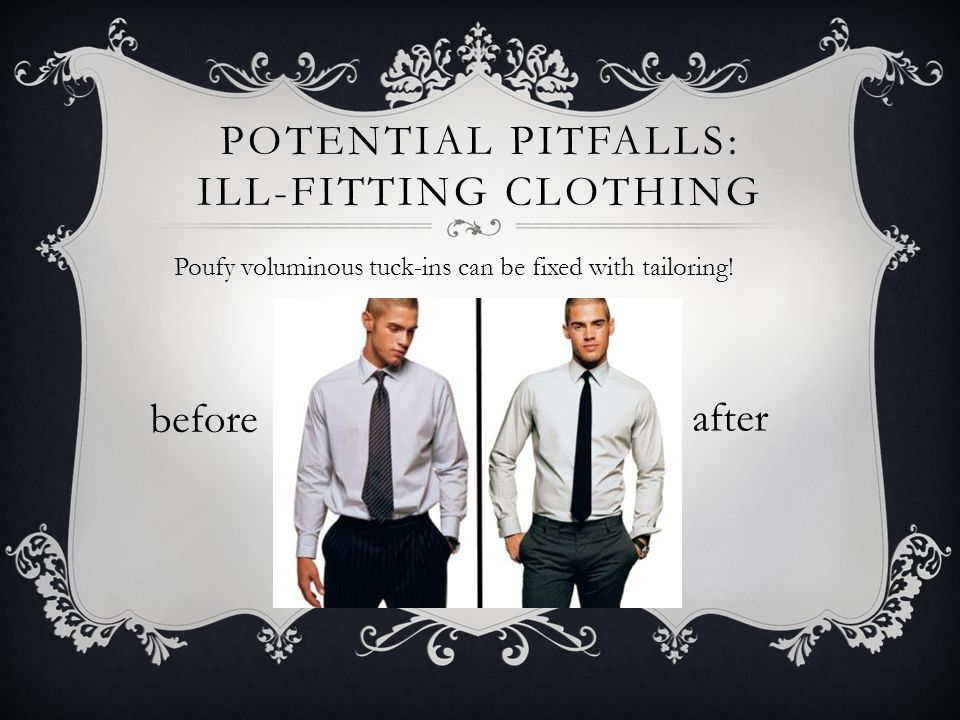 POTENTIAL PITFALLS: ILL-FITTING CLOTHING Poufy voluminous tuck-ins can be fixed with tailoring.
