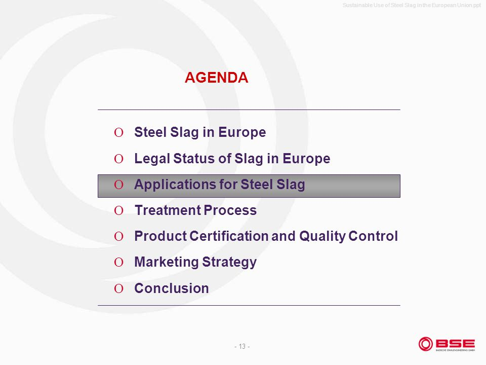 Sustainable Use of Steel Slag in the European Union.ppt - 13 - AGENDA Steel Slag in Europe Legal Status of Slag in Europe Applications for Steel Slag Treatment Process Product Certification and Quality Control Marketing Strategy Conclusion