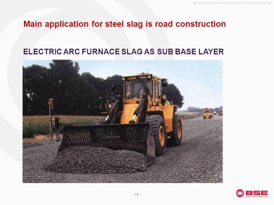 Sustainable Use of Steel Slag in the European Union.ppt - 14 - Main application for steel slag is road construction ELECTRIC ARC FURNACE SLAG AS SUB BASE LAYER