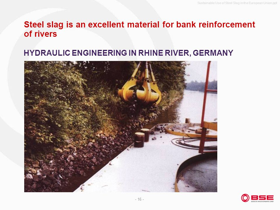Sustainable Use of Steel Slag in the European Union.ppt - 16 - Steel slag is an excellent material for bank reinforcement of rivers HYDRAULIC ENGINEERING IN RHINE RIVER, GERMANY