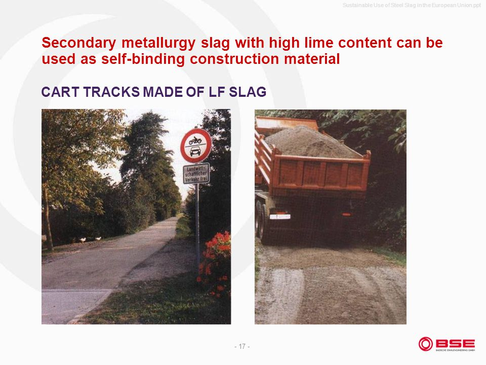 Sustainable Use of Steel Slag in the European Union.ppt - 17 - Secondary metallurgy slag with high lime content can be used as self-binding construction material CART TRACKS MADE OF LF SLAG
