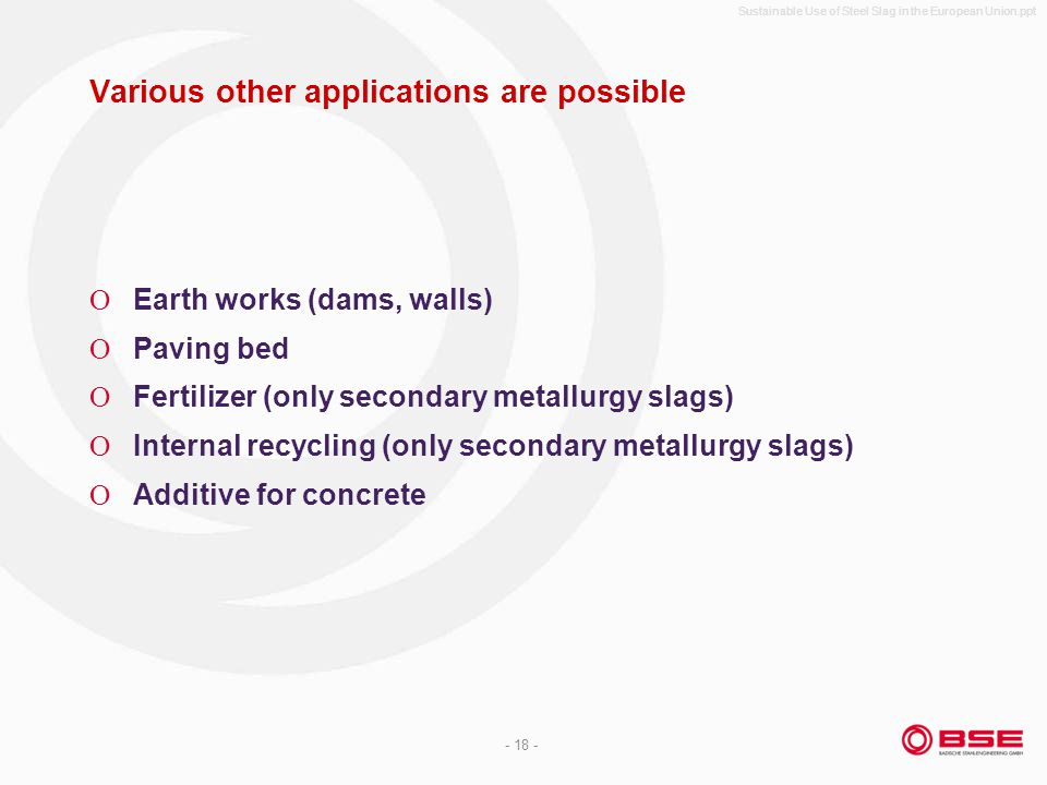 Sustainable Use of Steel Slag in the European Union.ppt - 18 - Various other applications are possible Earth works (dams, walls) Paving bed Fertilizer (only secondary metallurgy slags) Internal recycling (only secondary metallurgy slags) Additive for concrete