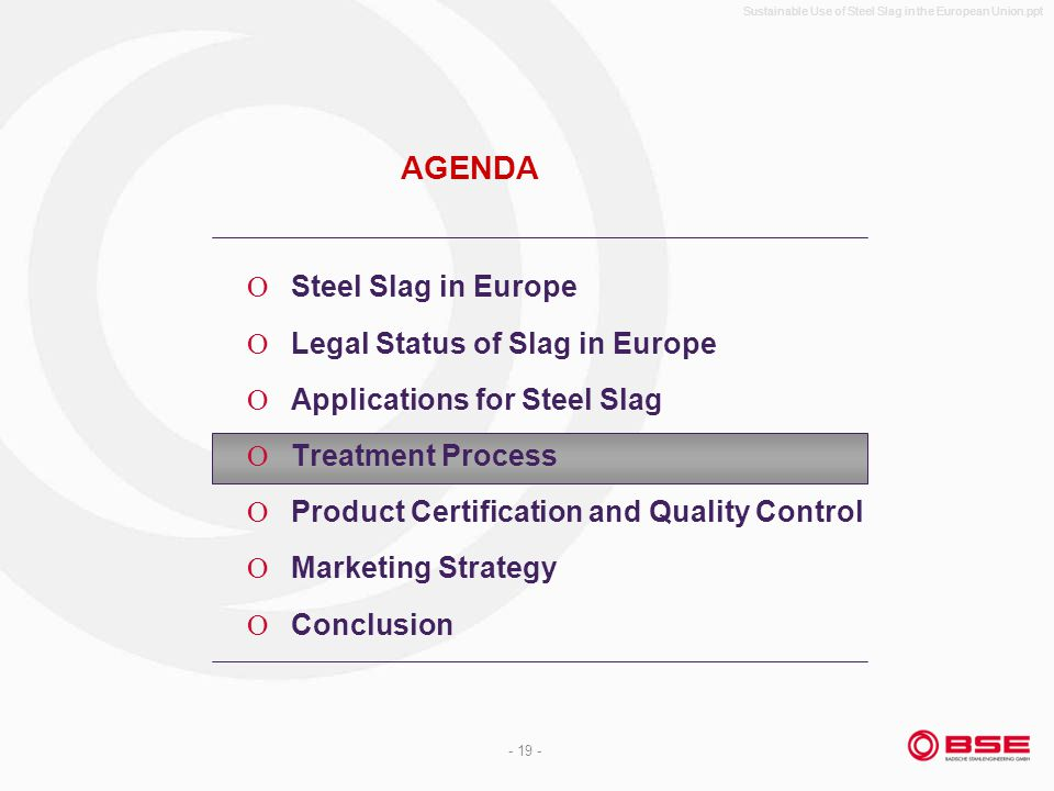 Sustainable Use of Steel Slag in the European Union.ppt - 19 - AGENDA Steel Slag in Europe Legal Status of Slag in Europe Applications for Steel Slag Treatment Process Product Certification and Quality Control Marketing Strategy Conclusion