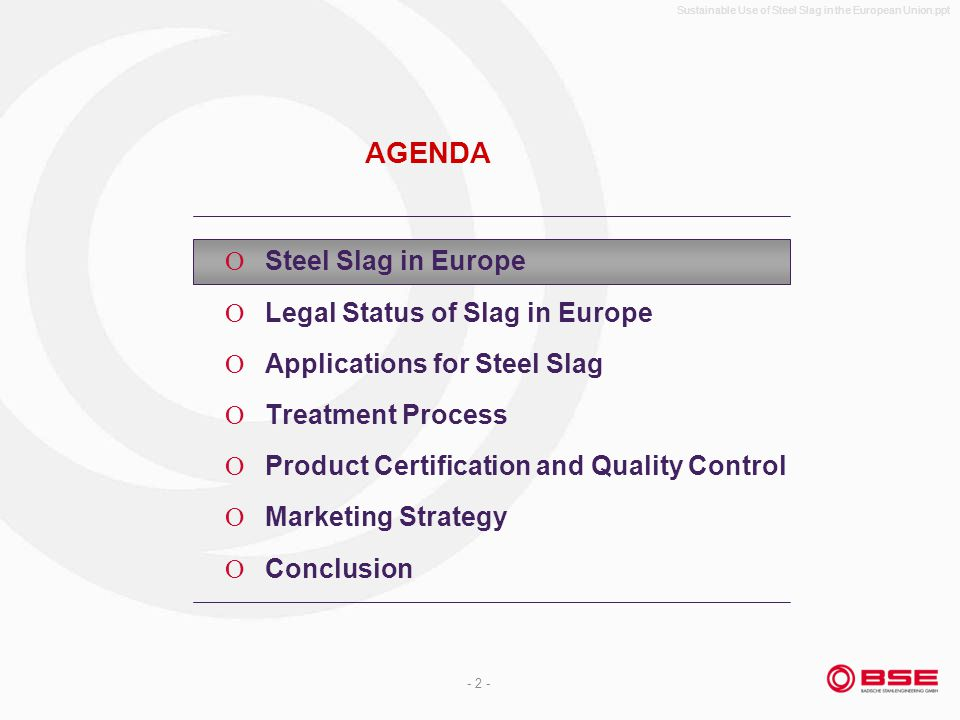 Sustainable Use of Steel Slag in the European Union.ppt - 2 - AGENDA Steel Slag in Europe Legal Status of Slag in Europe Applications for Steel Slag Treatment Process Product Certification and Quality Control Marketing Strategy Conclusion