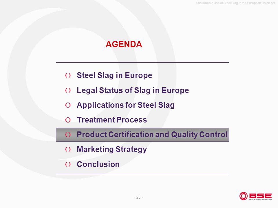 Sustainable Use of Steel Slag in the European Union.ppt - 25 - AGENDA Steel Slag in Europe Legal Status of Slag in Europe Applications for Steel Slag Treatment Process Product Certification and Quality Control Marketing Strategy Conclusion