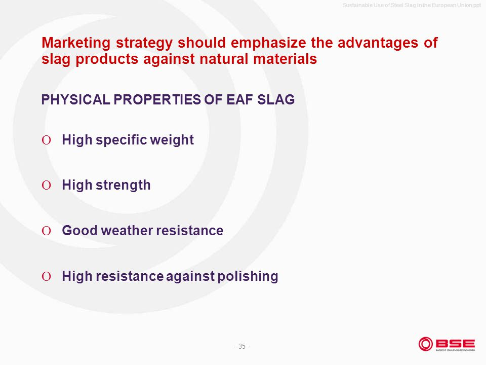 Sustainable Use of Steel Slag in the European Union.ppt - 35 - Marketing strategy should emphasize the advantages of slag products against natural materials High specific weight High strength Good weather resistance High resistance against polishing PHYSICAL PROPERTIES OF EAF SLAG