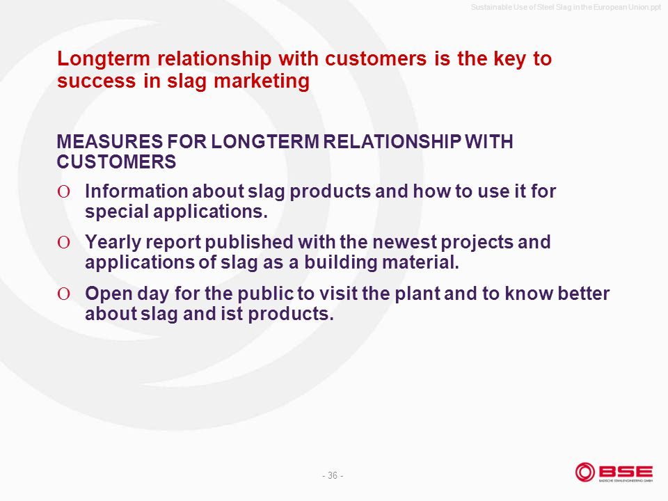 Sustainable Use of Steel Slag in the European Union.ppt - 36 - Longterm relationship with customers is the key to success in slag marketing Information about slag products and how to use it for special applications.
