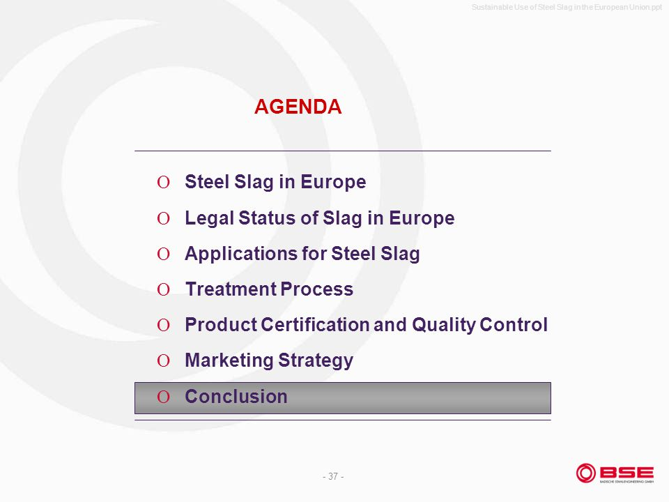 Sustainable Use of Steel Slag in the European Union.ppt - 37 - AGENDA Steel Slag in Europe Legal Status of Slag in Europe Applications for Steel Slag Treatment Process Product Certification and Quality Control Marketing Strategy Conclusion