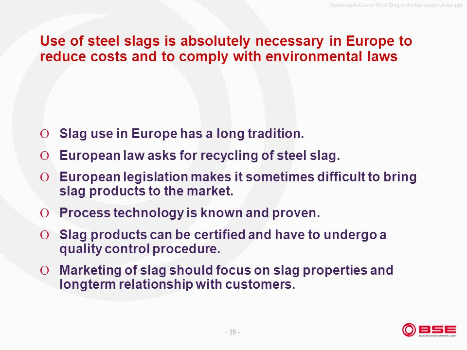 Sustainable Use of Steel Slag in the European Union.ppt - 38 - Use of steel slags is absolutely necessary in Europe to reduce costs and to comply with environmental laws Slag use in Europe has a long tradition.