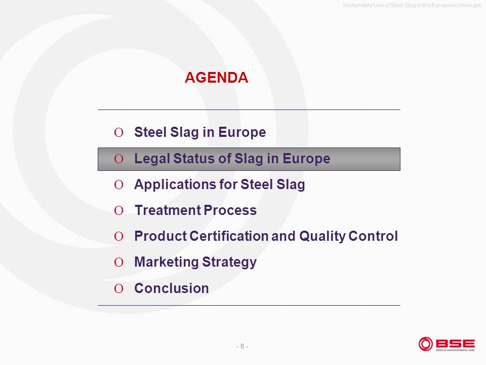 Sustainable Use of Steel Slag in the European Union.ppt - 8 - AGENDA Steel Slag in Europe Legal Status of Slag in Europe Applications for Steel Slag Treatment Process Product Certification and Quality Control Marketing Strategy Conclusion