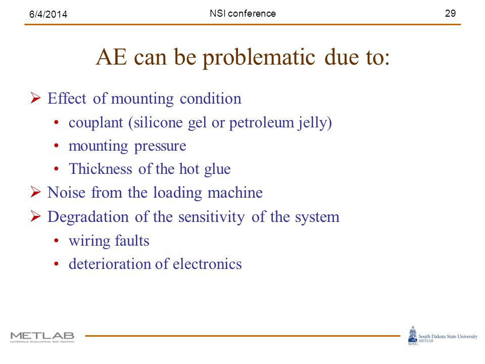 AE can be problematic due to: Effect of mounting condition couplant (silicone gel or petroleum jelly) mounting pressure Thickness of the hot glue Noise from the loading machine Degradation of the sensitivity of the system wiring faults deterioration of electronics 6/4/2014 29NSI conference