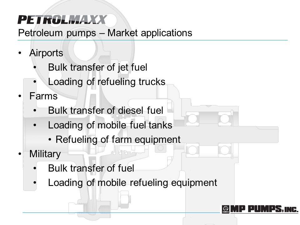 Petroleum pumps – Market applications Airports Bulk transfer of jet fuel Loading of refueling trucks Farms Bulk transfer of diesel fuel Loading of mobile fuel tanks Refueling of farm equipment Military Bulk transfer of fuel Loading of mobile refueling equipment