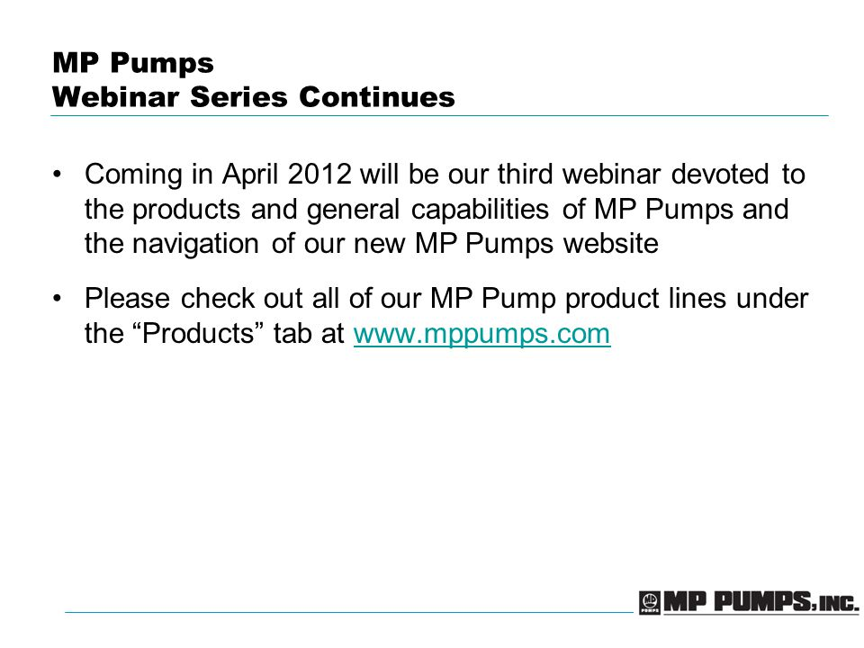 MP Pumps Webinar Series Continues Coming in April 2012 will be our third webinar devoted to the products and general capabilities of MP Pumps and the navigation of our new MP Pumps website Please check out all of our MP Pump product lines under the Products tab at www.mppumps.comwww.mppumps.com