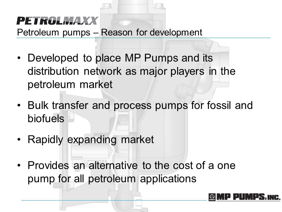 Petroleum pumps – Reason for development Developed to place MP Pumps and its distribution network as major players in the petroleum market Bulk transfer and process pumps for fossil and biofuels Rapidly expanding market Provides an alternative to the cost of a one pump for all petroleum applications