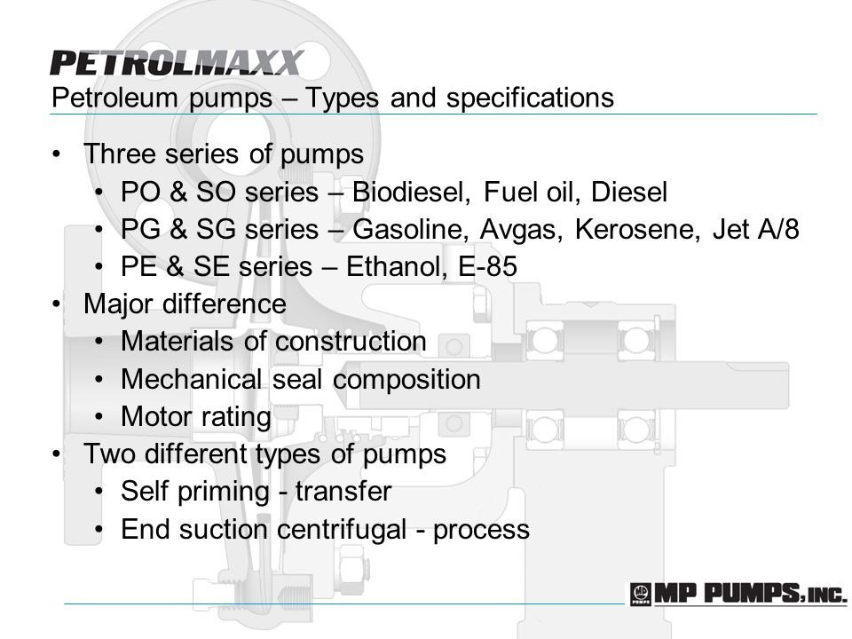 Petroleum pumps – Types and specifications Three series of pumps PO & SO series – Biodiesel, Fuel oil, Diesel PG & SG series – Gasoline, Avgas, Kerosene, Jet A/8 PE & SE series – Ethanol, E-85 Major difference Materials of construction Mechanical seal composition Motor rating Two different types of pumps Self priming - transfer End suction centrifugal - process