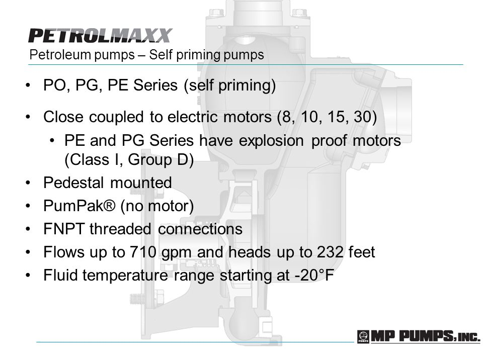Petroleum pumps – Self priming pumps PO, PG, PE Series (self priming) Close coupled to electric motors (8, 10, 15, 30) PE and PG Series have explosion proof motors (Class I, Group D) Pedestal mounted PumPak® (no motor) FNPT threaded connections Flows up to 710 gpm and heads up to 232 feet Fluid temperature range starting at -20°F