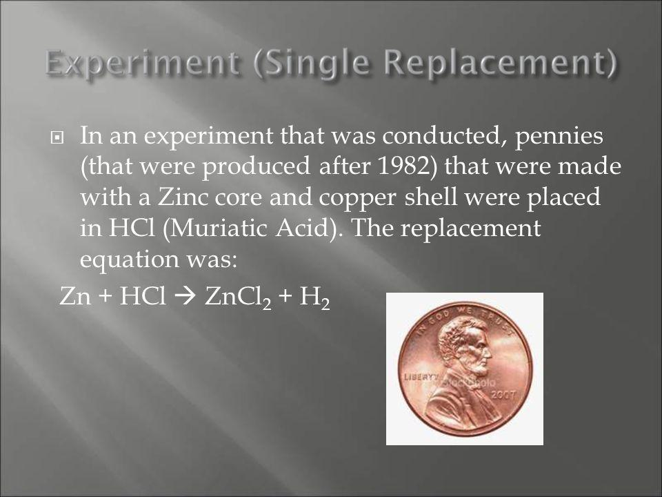 In an experiment that was conducted, pennies (that were produced after 1982) that were made with a Zinc core and copper shell were placed in HCl (Muriatic Acid).
