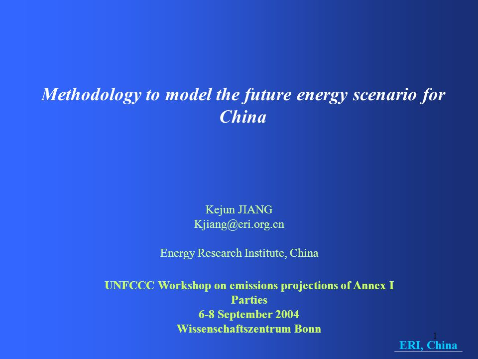 1 Methodology to model the future energy scenario for China Kejun JIANG Kjiang@eri.org.cn Energy Research Institute, China UNFCCC Workshop on emissions projections of Annex I Parties 6-8 September 2004 Wissenschaftszentrum Bonn ERI, China