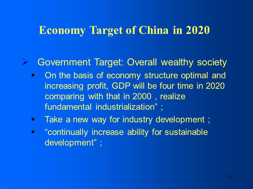 18 Economy Target of China in 2020 Government Target: Overall wealthy society On the basis of economy structure optimal and increasing profit, GDP will be four time in 2020 comparing with that in 2000 realize fundamental industrialization Take a new way for industry development continually increase ability for sustainable development