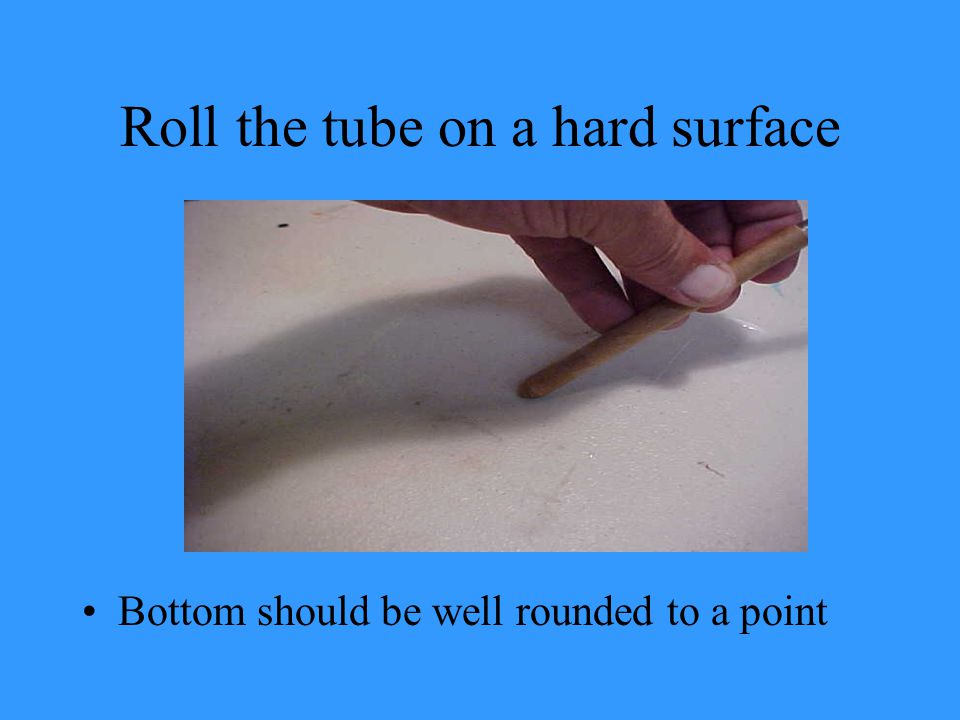 Roll the tube on a hard surface Bottom should be well rounded to a point