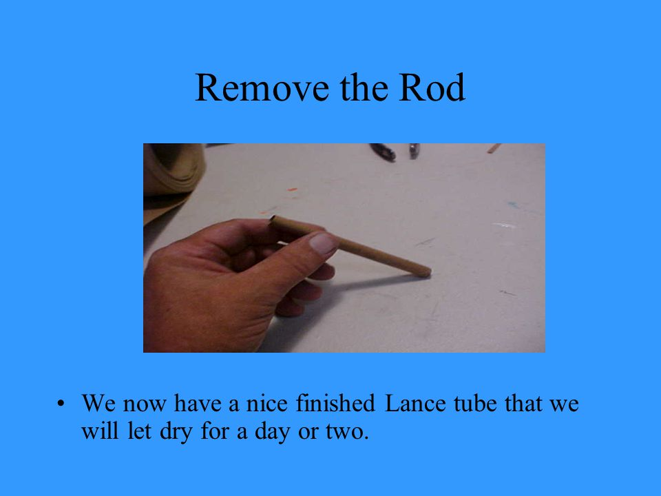 Remove the Rod We now have a nice finished Lance tube that we will let dry for a day or two.