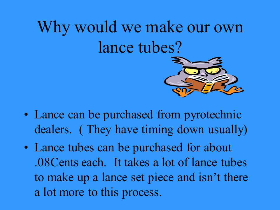 Why would we make our own lance tubes. Lance can be purchased from pyrotechnic dealers.