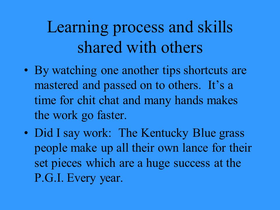 Learning process and skills shared with others By watching one another tips shortcuts are mastered and passed on to others.