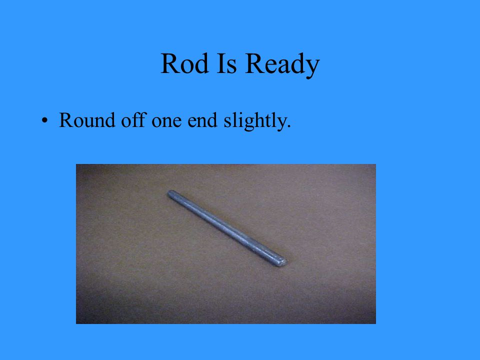 Rod Is Ready Round off one end slightly.