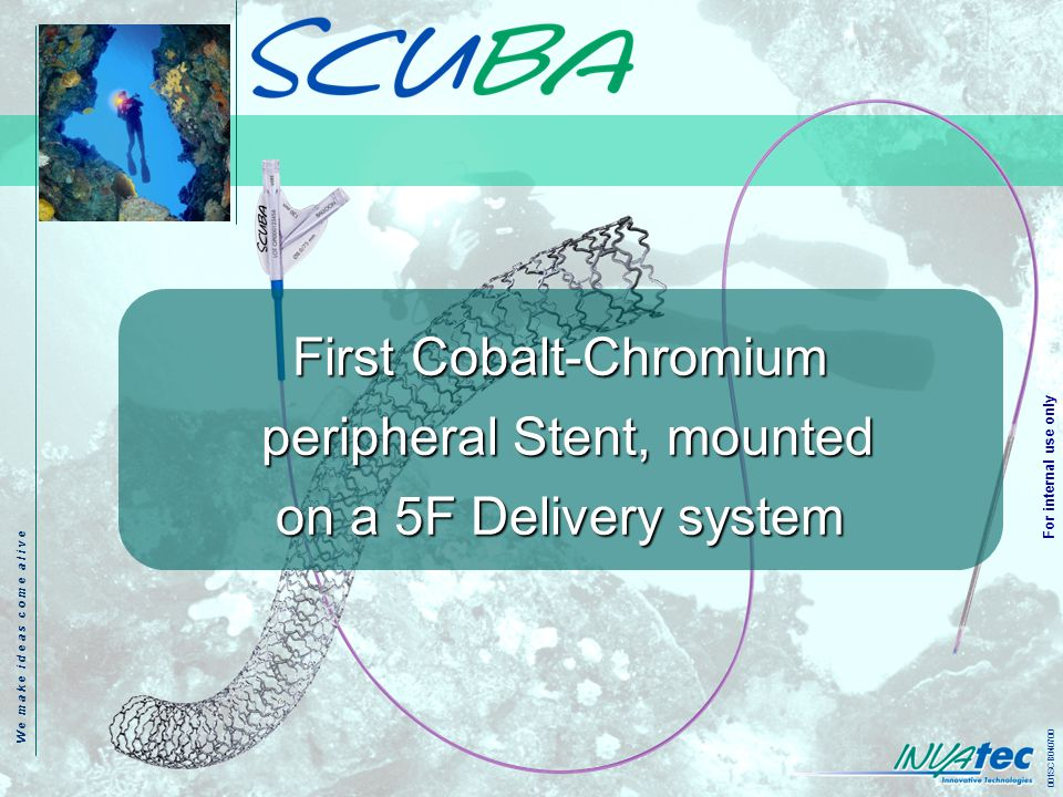 W e m a k e i d e a s c o m e a l i v e 001SCB040700 For internal use only First Cobalt-Chromium peripheral Stent, mounted on a 5F Delivery system