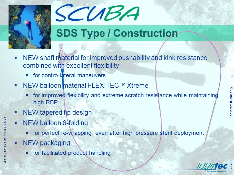 W e m a k e i d e a s c o m e a l i v e 001SCB040700 For internal use only SDS Type / Construction NEW shaft material for improved pushability and kink resistance combined with excellent flexibility for contro-lateral maneuvers NEW balloon material FLEXITEC Xtreme for improved flexibility and extreme scratch resistance while maintaining high RBP NEW tapered tip design NEW balloon 6-folding for perfect re-wrapping, even after high pressure stent deployment NEW packaging for facilitated product handling